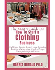 The Master Guide On How To Start a Clothing Business: Building a Fashion Brand, Learn Branding, Business, Outsourcing, Graphic Design, Manufacturing, and More.