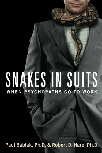 Snakes in Suits: When Psychopaths Go to Work, by Paul Babiak, Robert D. Hare