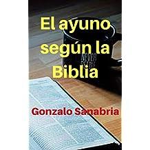 El ayuno según la Biblia: El ayuno es un arma poderosa de Dios para sus hijos (Spanish Edition)