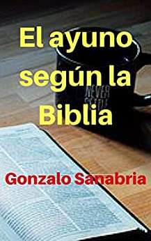 El ayuno según la Biblia: El ayuno es un arma poderosa de Dios para sus hijos (Spanish Edition) by [Sanabria, Gonzalo]