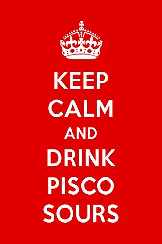 (Keep Calm And Drink Pisco Sours: A Designer Notebook For Pisco Sour Lovers)