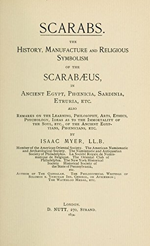 Scarabs. The History, Manufacture and Religious Symbolism of the Scarabaeus in Ancient Egypt, Phoenicia, Sardinia, Etruria. Also Remarks on the Learning, Philosophy, Arts, Ethics of the Ancient Egyptians, Phoenicians,Etc