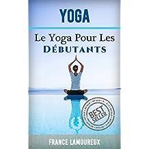 Yoga: Le Yoga Pour Les Débutants (Yoga, Exercice, Pilates, exercices, santé) (French Edition)