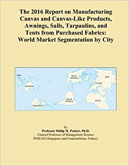 The 2016 Report on Manufacturing Canvas and Canvas-Like Products, Awnings, Sails, Tarpaulins, and Tents from Purchased Fabrics: World Market Segmentation by City