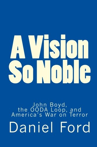 A Vision So Noble: John Boyd, the OODA Loop, and America