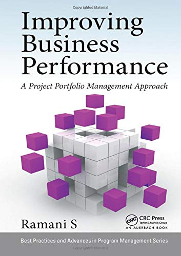 Improving Business Performance: A Project Portfolio Management Approach (Best Practices in Portfolio, Program, and Project Management)