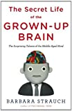 The Secret Life of the Grown-up Brain: The Surprising Talents of the Middle-Aged Mind by Strauch, Barbara (2010) Hardcover