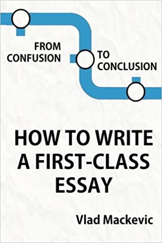 From Confusion To Conclusion How To Write A Firstclass Essay Vlad  From Confusion To Conclusion How To Write A Firstclass Essay Vlad  Mackevic Tom Wild  Amazoncom Books