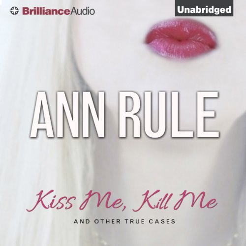 Kiss Me, Kill Me and Other True Cases: Ann Rule's Crime Files, Volume 9