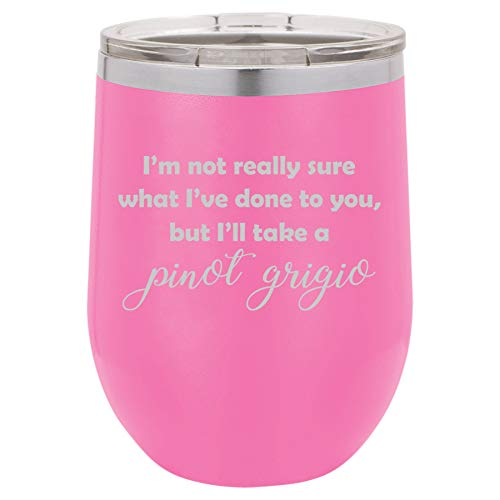 12 oz Double Wall Vacuum Insulated Stainless Steel Stemless Wine Tumbler Glass Coffee Travel Mug With Lid I'm Not Really Sure What I've Done To You, But I'll Take A Pinot Grigio (Hot-Pink)