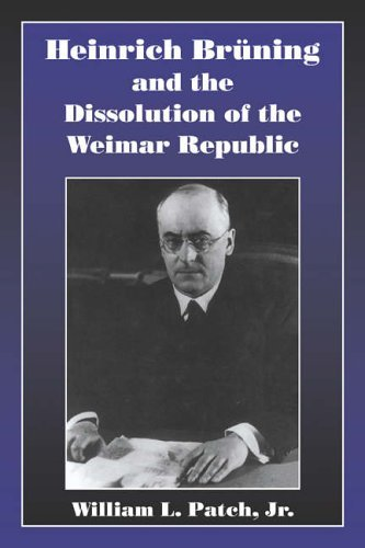 Heinrich Bruning and the Dissolution of the Weimar Republic by William L. Patch Jr Jr (1998-08-28)