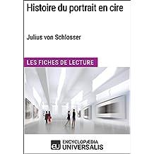 Histoire du portrait en cire de Julius von Schlosser: Les Fiches de Lecture d'Universalis (French Edition)