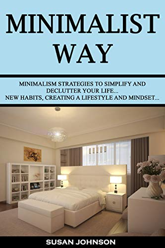 Minimalist Way: Minimalism Strategies to Simplify and Declutter Your life...New Habits, Creating a Lifestyle and Mindset...