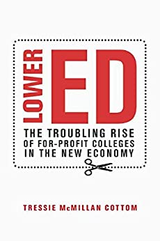 Lower Ed: The Troubling Rise of For-Profit Colleges in the New Economy by [Cottom, Tressie McMillan]