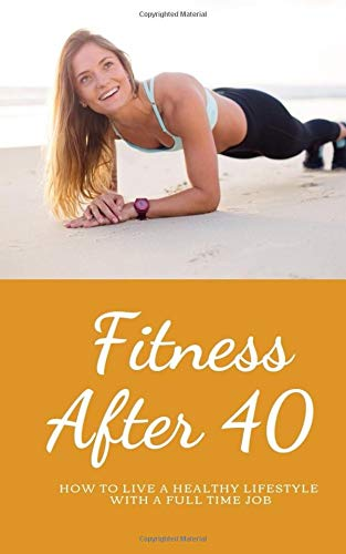 Fitness over 40: How to live a healthy lifestyle with a full time Job (Living Healthy)