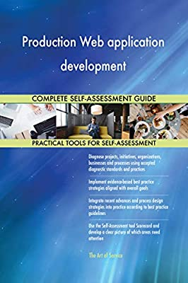 Production Web application development All-Inclusive Self-Assessment - More than 690 Success Criteria, Instant Visual Insights, Comprehensive Spreadsheet Dashboard, Auto-Prioritized for Quick Results