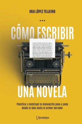 Como escribir una novela: Planifica tu manuscrito paso a paso, desde la idea hasta el primer borrador  [Lopez Teijeiro, Iria] (Tapa Blanda)