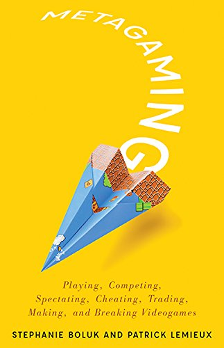 Metagaming: Playing, Competing, Spectating, Cheating, Trading, Making, and Breaking Videogames (Electronic Mediations)