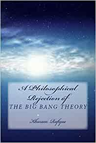 A Philosophical Rejection Of The Big Bang Theory Rafique Khuram 9781986907378 Amazon Com Books