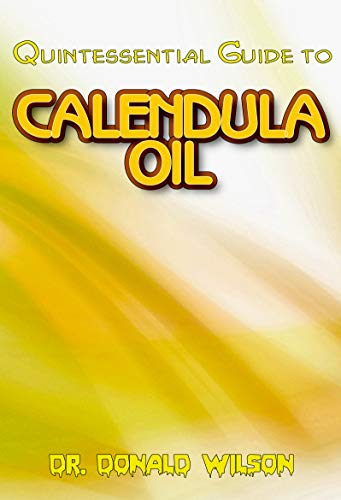 Quintessential Guide To Calendula Oil: A Complete guide on all you need to know about Effectual Calendula Oil! Discover the secrets of this miracle oil!