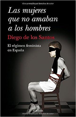 Las mujeres que no amaban a los hombres: El régimen feminista en España Sociedad Actual almuzara: Amazon.es: de los Santos Parejo, Diego: Libros