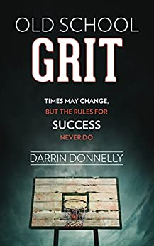Old School Grit: Times May Change, But the Rules for Success Never Do (Sports for the Soul Book 2) by [Donnelly, Darrin]
