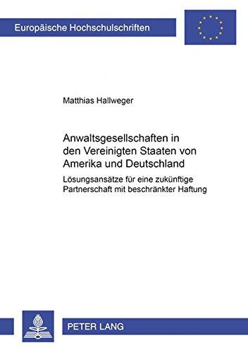 Anwaltsgesellschaften in den Vereinigten Staaten von Amerika und Deutschland: Lösungsansätze für eine zukünftige Partnerschaft mit beschränkter Haftung (Europäische Hochschulschriften Recht)
