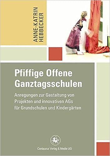 Pfiffige Offene Ganztagsschulen: Anregungen zur Gestaltung von Projekten und innovativen AGs für Grundschulen und Kindergärten (Reihe Pädagogik)