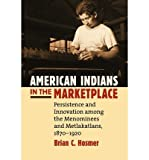 img - for [(American Indians in the Marketplace: Persistence and Innovation Among the Menominees and Metlakatlans, 1870-1920 )] [Author: Brian C. Hosmer] [Feb-2010] book / textbook / text book