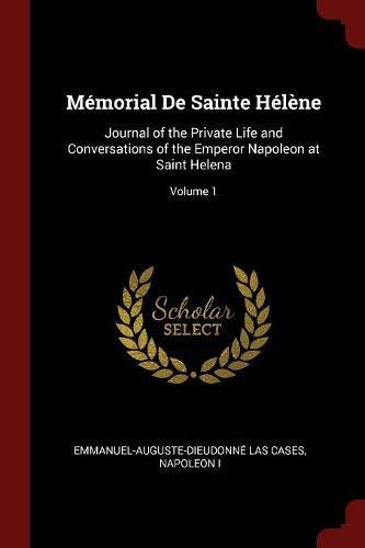 Read Online Mémorial De Sainte Hélène: Journal of the Private Life and Conversations of the Emperor Napoleon at Saint Helena; Volume 1 ebook