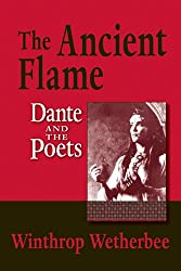 The Ancient Flame: Dante and the Poets (William & Katherine Devers Series in Dante Studies) (William and Katherine Devers Series in Dante Studies)