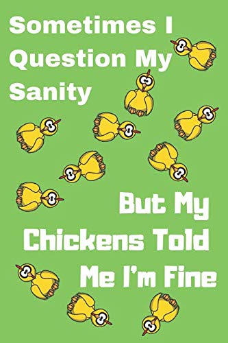 Sometimes I Question My Sanity But My Chickens Told Me I'm Fine: Funny Chicken Notebook/Journal for Farmers to Write in, 120 Lined Pages (6x9 Inch.) Yellow&Green Design