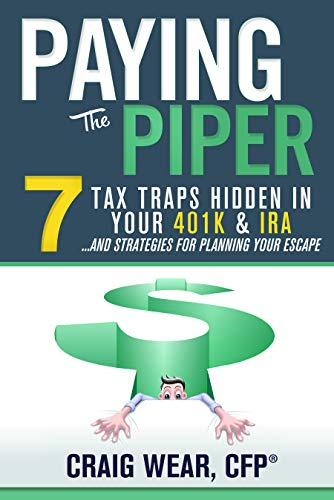 Paying the Piper: 7 Tax Traps Hidden in Your 401k & IRA...and Strategies For Planning Your Escape