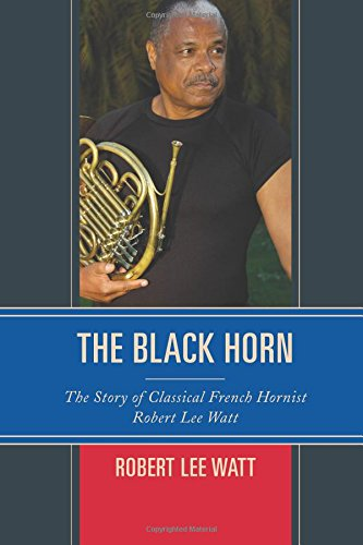 The Black Horn: The Story of Classical French Hornist Robert Lee Watt (African American Cultural Theory and Heritage) pdf