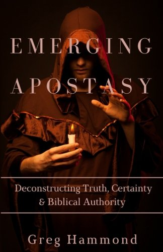Emerging Apostasy: Deconstructing Truth, Certainty & Biblical Authority