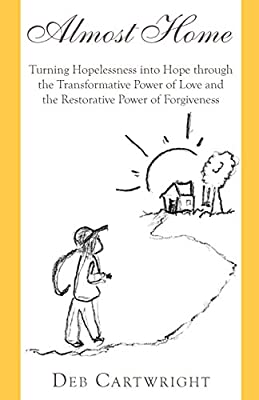 Almost Home: Turning Hopelessness into Hope through the Transformative Power of Love and the Restorative Power of Forgiveness
