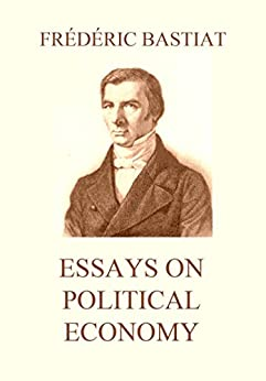 essays on political economy by frederic bastiat What is money frédéric bastiat, essays on political economy, translated by  david a wells, bastiatorg 1877 120 copy quote report the state is the great.