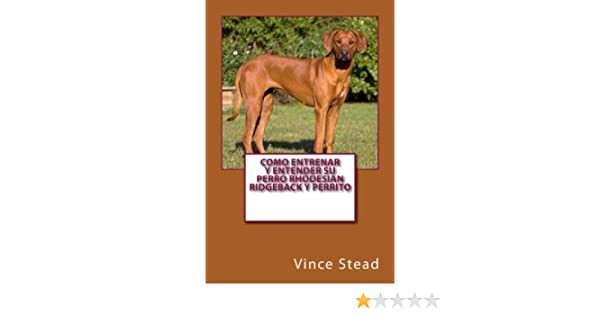 Como entrenar y entender su perro Rhodesian Ridgeback y perrito (Spanish Edition) - Kindle edition by Vince Stead. Crafts, Hobbies & Home Kindle eBooks ...