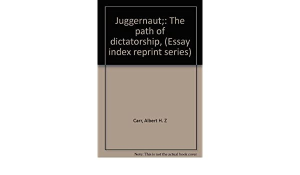 Juggernaut The Path Of Dictatorship Essay Index Reprint Series  Juggernaut The Path Of Dictatorship Essay Index Reprint Series Albert  H Z Carr  Amazoncom Books