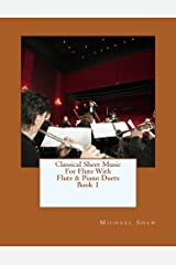 Classical Sheet Music For Flute With Flute & Piano Duets Book 1: Ten Easy Classical Sheet Music Pieces For Solo Flute & Flute/Piano Duets (Volume 1) Paperback