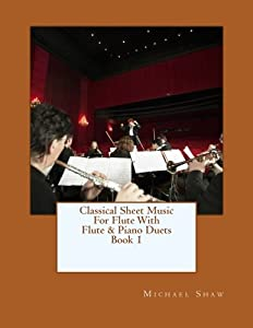 Classical Sheet Music For Flute With Flute & Piano Duets Book 1: Ten Easy Classical Sheet Music Pieces For Solo Flute & Flute/Piano Duets (Volume 1)