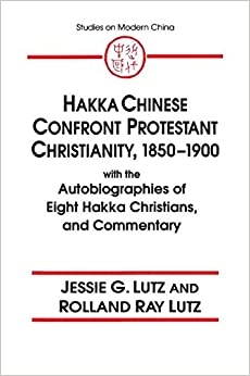 Hakka Chinese Confront Protestant Christianity, 1850-1900: With the Autobiographies of Eight Hakka Christians, and Commentary (Studies on Modern China)