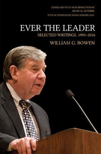 Ever the Leader: Selected Writings, 1995-2016 (William G. Bowen Memorial Series in Higher Education)