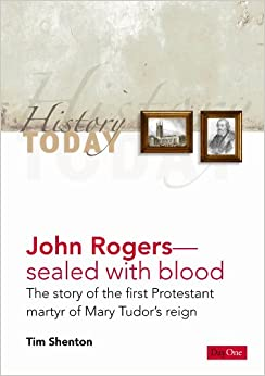 John Rogers: Sealed With Blood- The Story of the First Protestant Martyr of Mary Tudor's Reign (History Today)