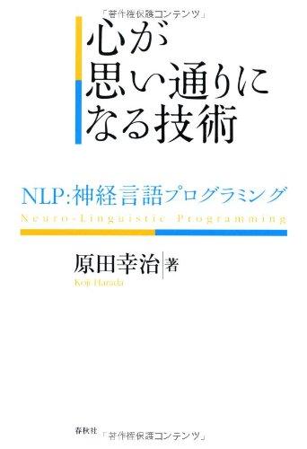 心が思い通りになる技術: NLP:神経言語プログラミング