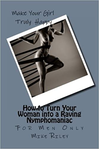 How to Turn Your Woman into a Raving Nymphomaniac: For Men ...
