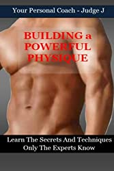 Building a Powerful Physique: Learn the Secrets and Techniques Only the Experts Know