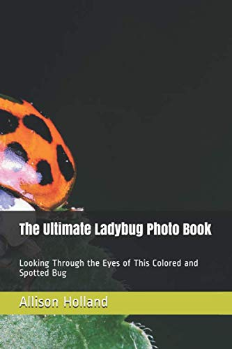The Ultimate Ladybug Photo Book: Looking Through the Eyes of This Colored and Spotted Bug