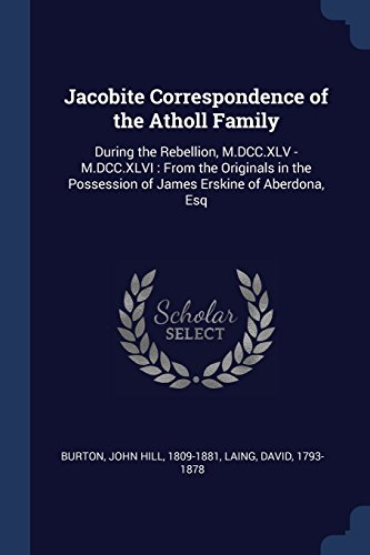 Jacobite Correspondence of the Atholl Family: During the Rebellion, M.DCC.XLV - M.DCC.XLVI : From the Originals in the Possession of James Erskine of Aberdona, Esq