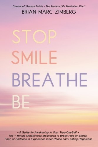 Download Stop Smile Breathe Be: ~ A Guide for Awakening to Your True-OneSelf ~ The 1 Minute Mindfulness Meditation to Break Free of Stress, Fear, or Sadness to Experience Inner-Peace and Lasting Happiness ebook